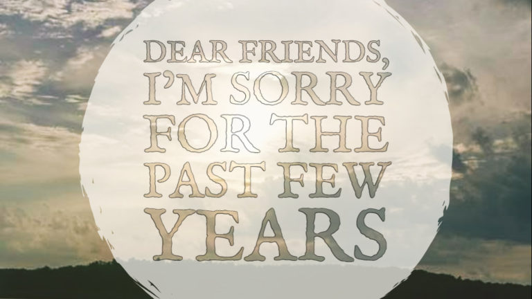 Dear Friends, I'm Sorry for the Past Few Years