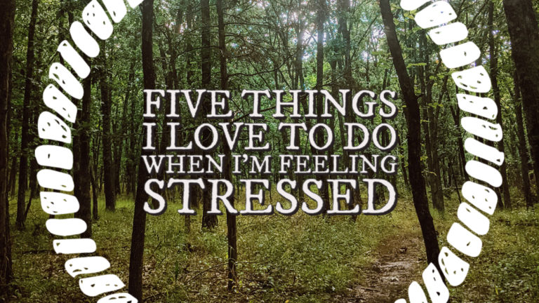 Five Things I Love To Do When I'm Feeling Stressed
